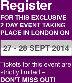 REGISTER FOR THIS EXCLUSIVE 2 DAY EVENT TAKING PLACE IN LONDON ON 27-28 SEPTEMBER 2014 - Tickets for this event are strictly limited - DON'T MISS OUT!